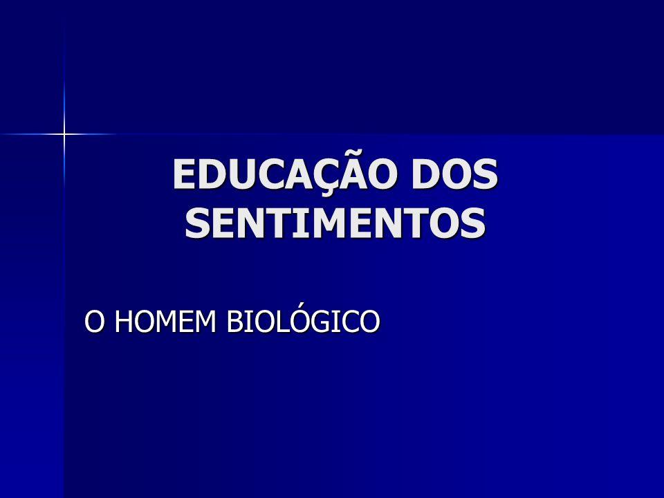 EDUCAÇÃO DOS SENTIMENTOS O HOMEM BIOLÓGICO