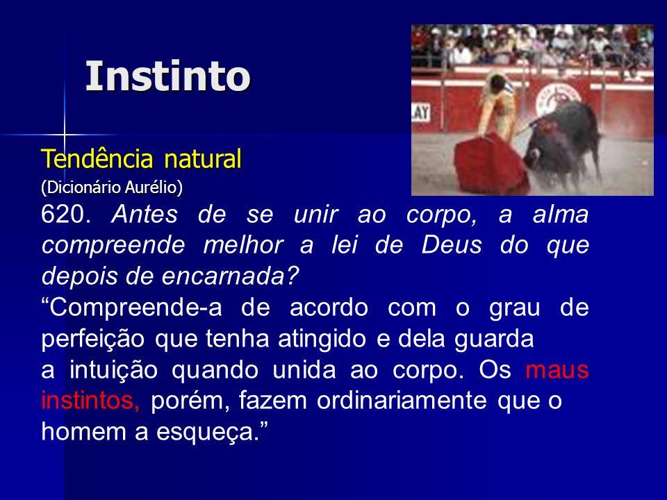 Instinto Tendência natural (Dicionário Aurélio) 620. Antes de se unir ao corpo, a alma compreende melhor a lei de Deus do que depois de encarnada? Com
