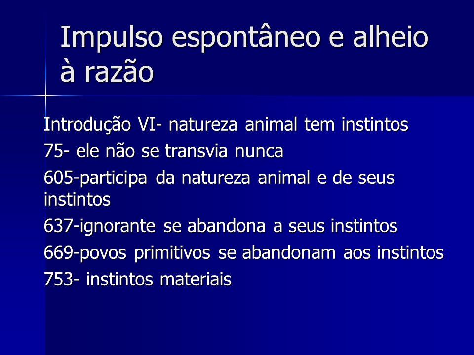 Impulso espontâneo e alheio à razão Introdução VI- natureza animal tem instintos 75- ele não se transvia nunca 605-participa da natureza animal e de s