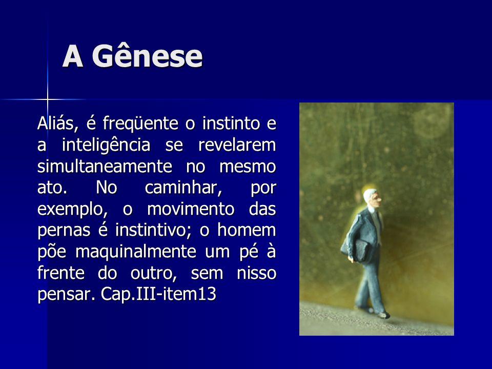 A Gênese Aliás, é freqüente o instinto e a inteligência se revelarem simultaneamente no mesmo ato. No caminhar, por exemplo, o movimento das pernas é