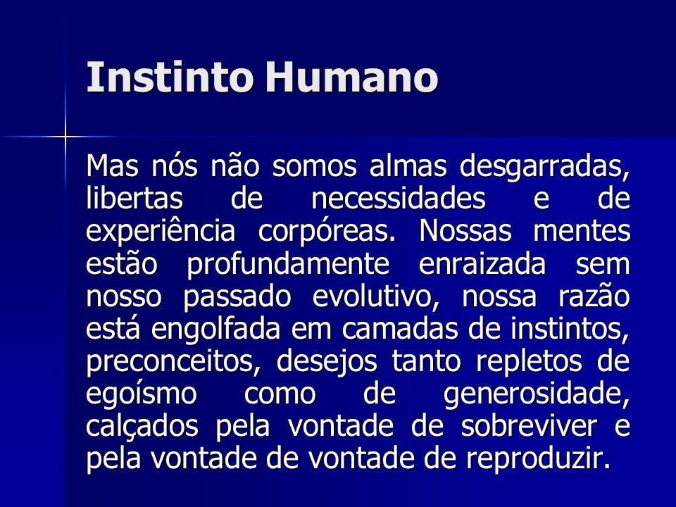 Instinto Humano Mas nós não somos almas desgarradas, libertas de necessidades e de experiência corpóreas. Nossas mentes estão profundamente enraizada