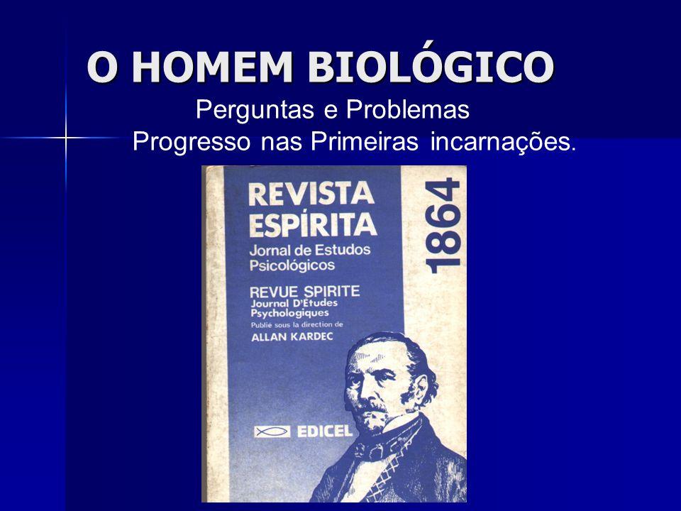 O HOMEM BIOLÓGICO Perguntas e Problemas Progresso nas Primeiras incarnações.