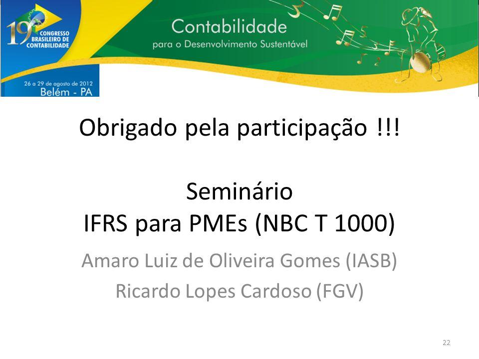 Obrigado pela participação !!! Seminário IFRS para PMEs (NBC T 1000) Amaro Luiz de Oliveira Gomes (IASB) Ricardo Lopes Cardoso (FGV) 22