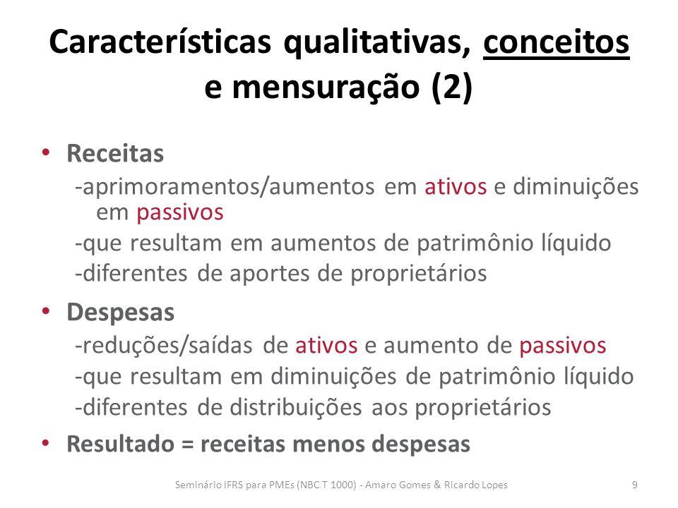 Características qualitativas, conceitos e mensuração (2) Regime de competência – reconhece elementos (ie, ativos, passivos, patrimônio líquido, receitas ou despesas) quando satisfazem as definições e critérios de reconhecimento desses itens Seminário IFRS para PMEs (NBC T 1000) - Amaro Gomes & Ricardo Lopes10
