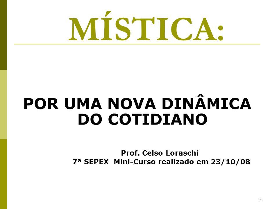 1 POR UMA NOVA DINÂMICA DO COTIDIANO Prof. Celso Loraschi 7ª SEPEX Mini-Curso realizado em 23/10/08 MÍSTICA: