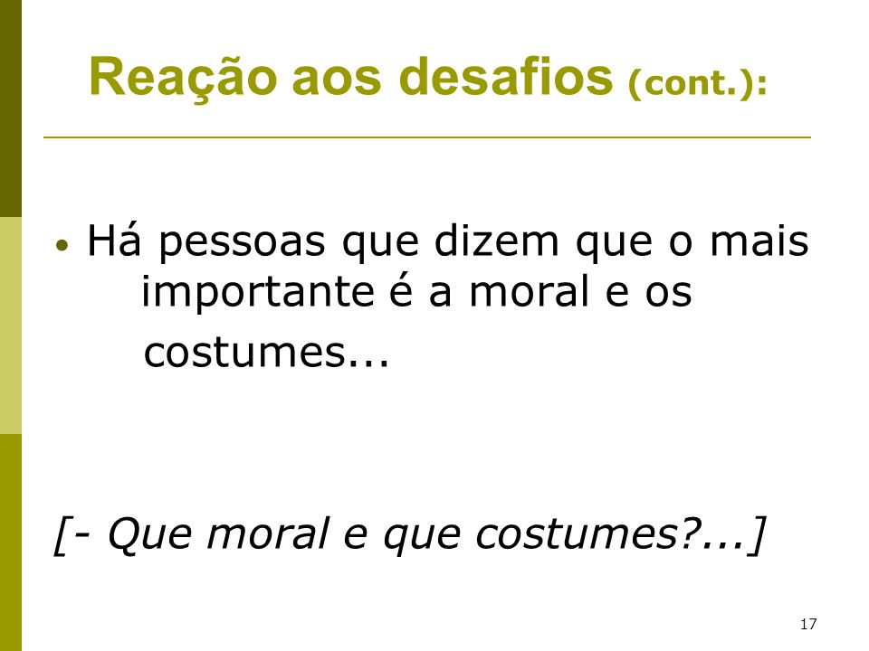 17 Há pessoas que dizem que o mais importante é a moral e os costumes... [- Que moral e que costumes?...] Reação aos desafios (cont.):