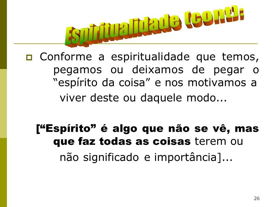 26 Conforme a espiritualidade que temos, pegamos ou deixamos de pegar o espírito da coisa e nos motivamos a viver deste ou daquele modo... [Espírito é