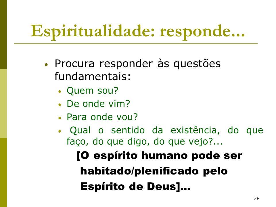 28 Espiritualidade: responde... Procura responder às questões fundamentais: Quem sou? De onde vim? Para onde vou? Qual o sentido da existência, do que
