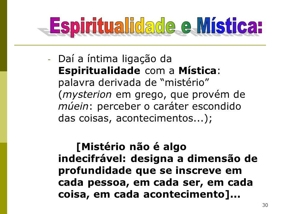 30 - Daí a íntima ligação da Espiritualidade com a Mística: palavra derivada de mistério (mysterion em grego, que provém de múein: perceber o caráter