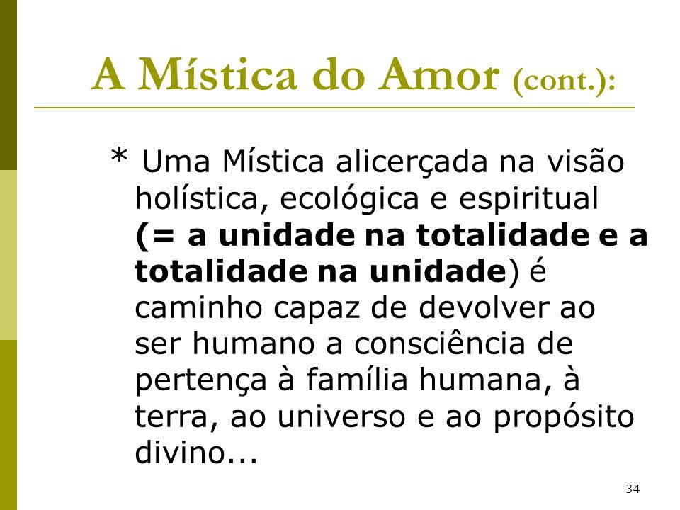 34 A Mística do Amor (cont.): * Uma Mística alicerçada na visão holística, ecológica e espiritual (= a unidade na totalidade e a totalidade na unidade