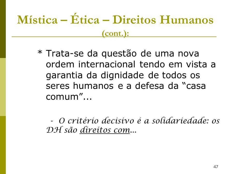 47 Mística – Ética – Direitos Humanos (cont.): * Trata-se da questão de uma nova ordem internacional tendo em vista a garantia da dignidade de todos o