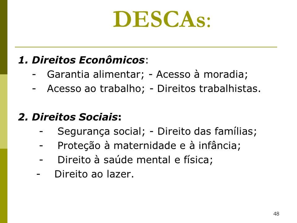 48 DESCAs: 1. Direitos Econômicos: - Garantia alimentar; - Acesso à moradia; - Acesso ao trabalho; - Direitos trabalhistas. 2. Direitos Sociais: - Seg
