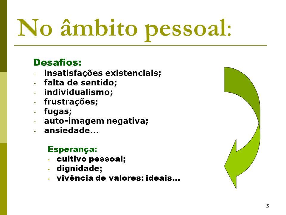 5 No âmbito pessoal: Desafios: - insatisfações existenciais; - falta de sentido; - individualismo; - frustrações; - fugas; - auto-imagem negativa; - a