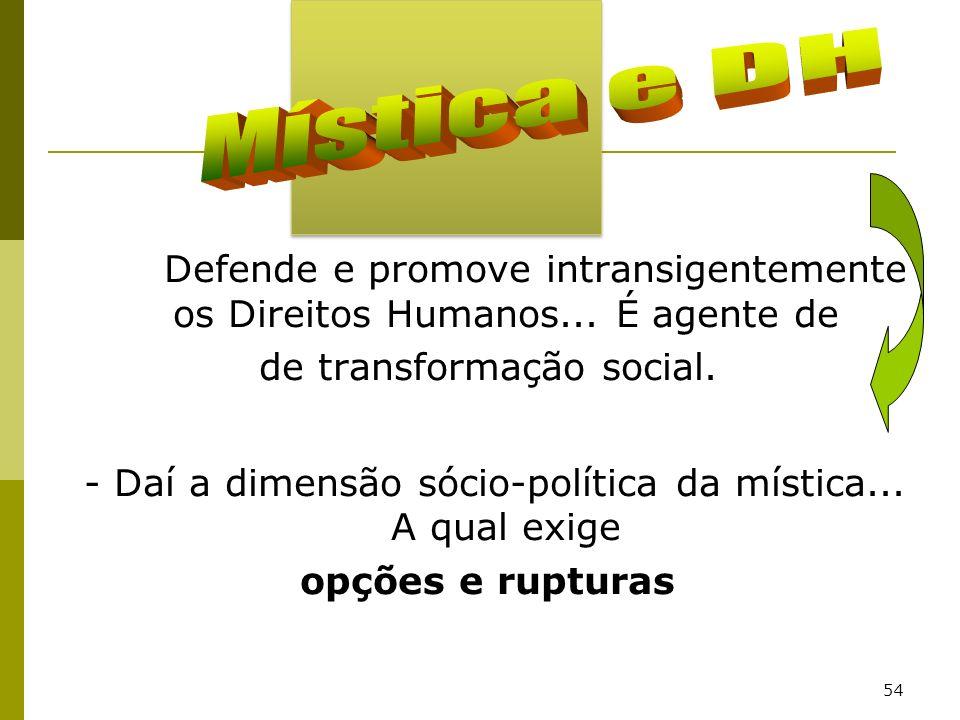 54 Defende e promove intransigentemente os Direitos Humanos... É agente de de transformação social. - Daí a dimensão sócio-política da mística... A qu