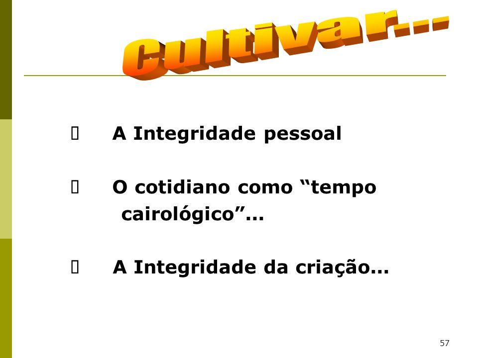 57 A Integridade pessoal O cotidiano como tempo cairológico... A Integridade da criação...