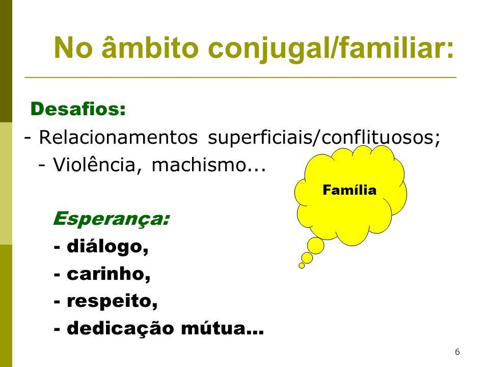 6 Desafios: - Relacionamentos superficiais/conflituosos; - Violência, machismo... Esperança: - diálogo, - carinho, - respeito, - dedicação mútua... No