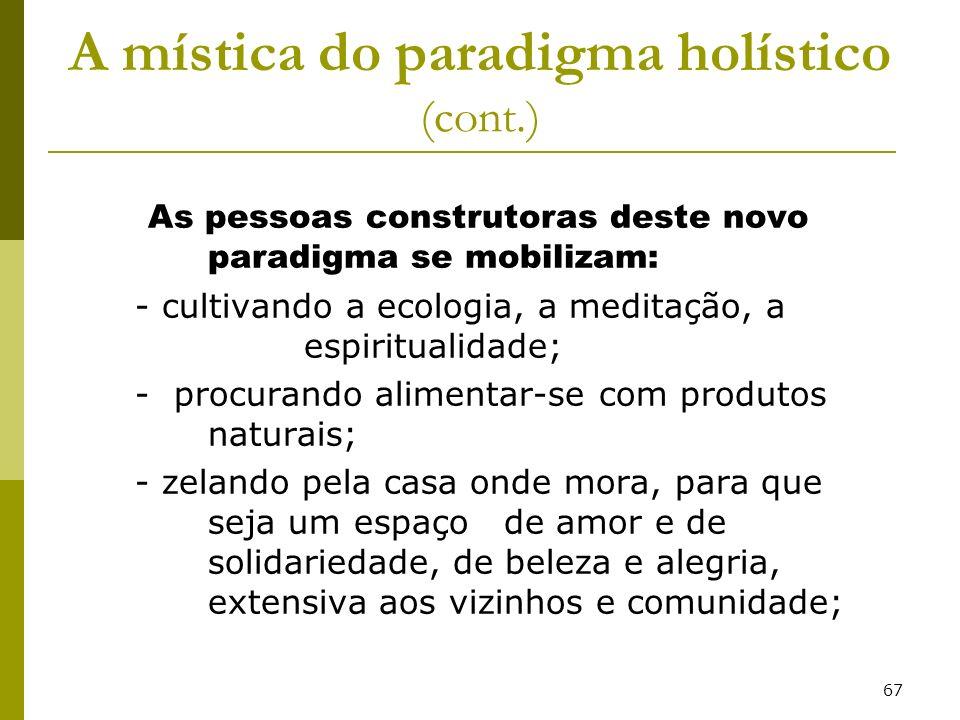 67 A mística do paradigma holístico (cont.) As pessoas construtoras deste novo paradigma se mobilizam: - cultivando a ecologia, a meditação, a espirit