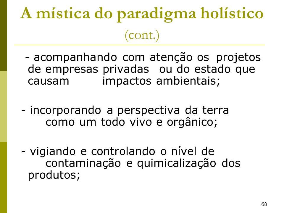 68 A mística do paradigma holístico (cont.) - acompanhando com atenção os projetos de empresas privadas ou do estado que causam impactos ambientais; -