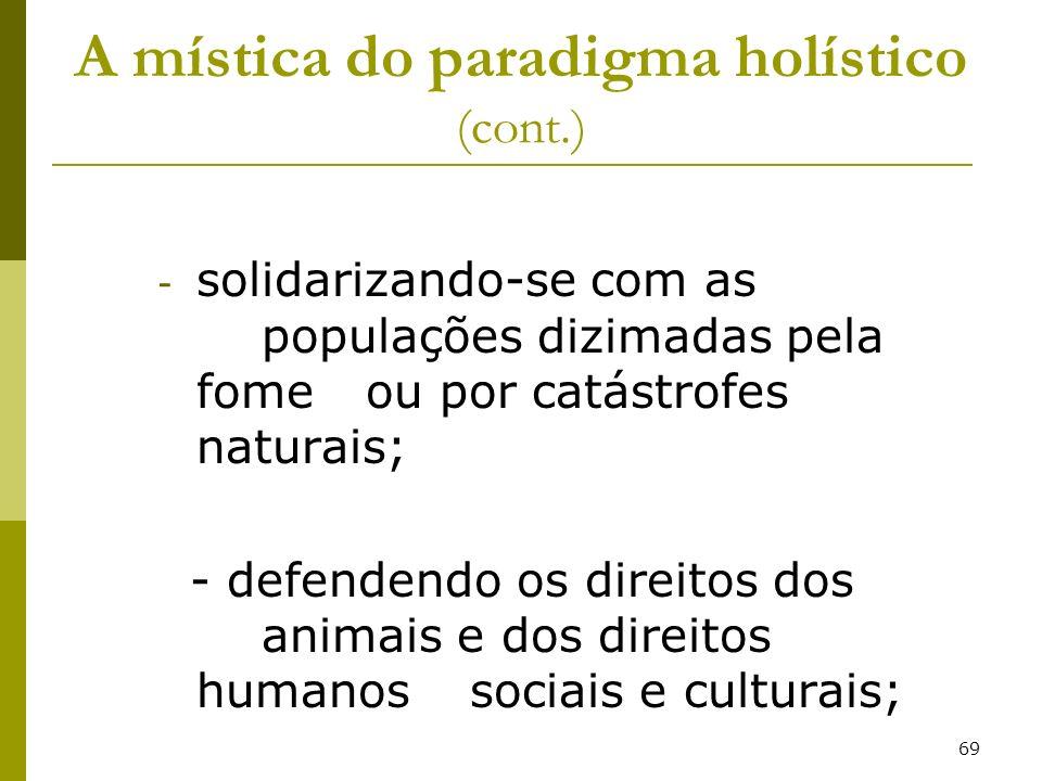69 A mística do paradigma holístico (cont.) - solidarizando-se com as populações dizimadas pela fome ou por catástrofes naturais; - defendendo os dire