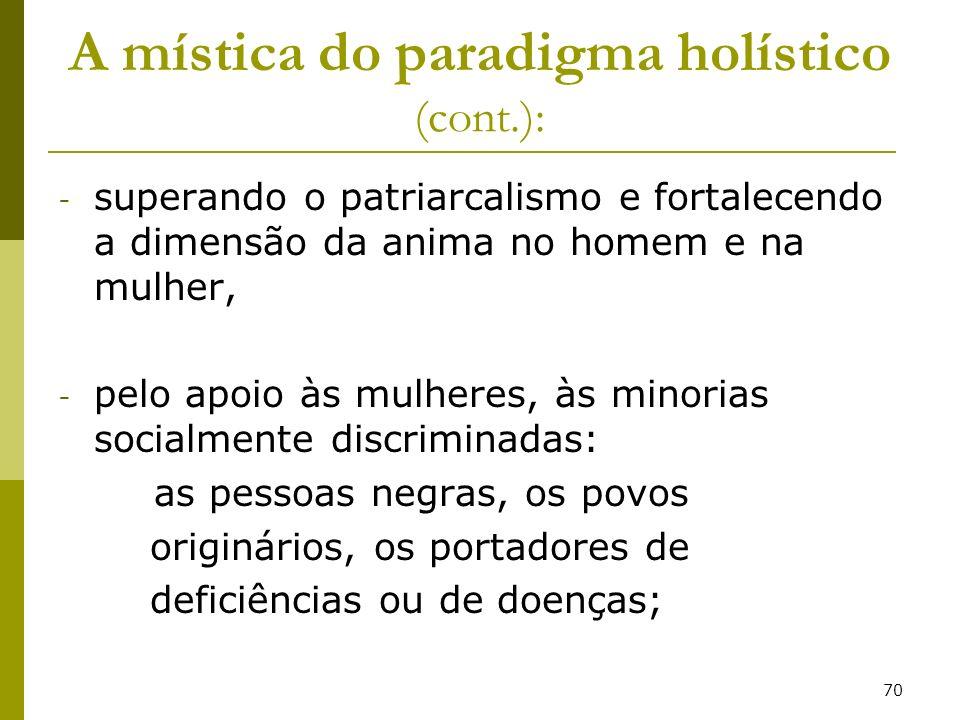 70 A mística do paradigma holístico (cont.): - superando o patriarcalismo e fortalecendo a dimensão da anima no homem e na mulher, - pelo apoio às mul