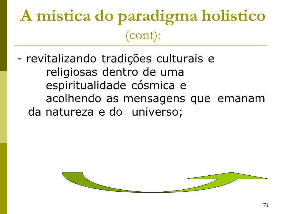 71 A mística do paradigma holístico (cont): - revitalizando tradições culturais e religiosas dentro de uma espiritualidade cósmica e acolhendo as mens