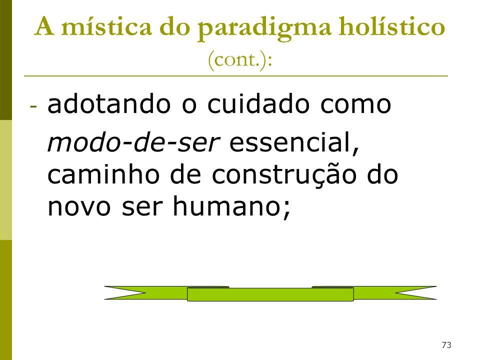 73 A mística do paradigma holístico (cont.): - adotando o cuidado como modo-de-ser essencial, caminho de construção do novo ser humano;