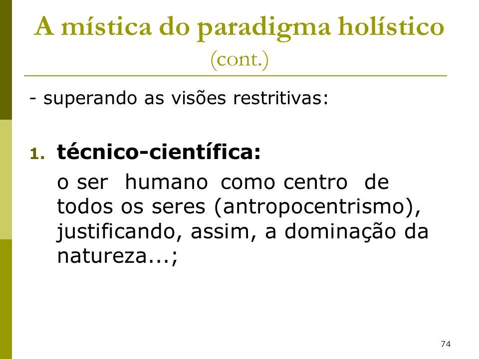 74 A mística do paradigma holístico (cont.) - superando as visões restritivas: 1. técnico-científica: o ser humano como centro de todos os seres (antr