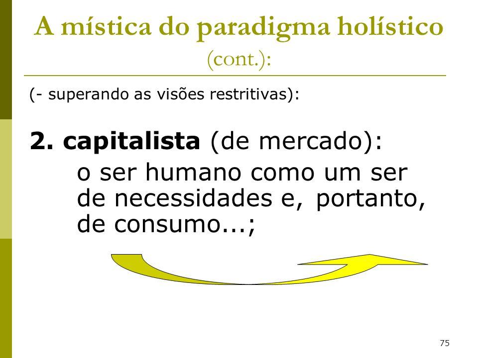 75 A mística do paradigma holístico (cont.): (- superando as visões restritivas): 2. capitalista (de mercado): o ser humano como um ser de necessidade