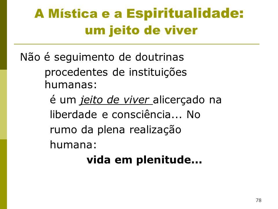 78 A Mística e a E spiritualidade: um jeito de viver Não é seguimento de doutrinas procedentes de instituições humanas: é um jeito de viver alicerçado