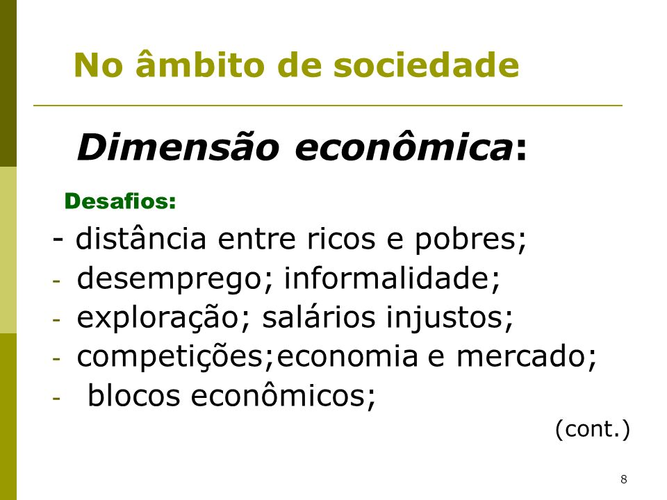 8 Dimensão econômica: Desafios: - distância entre ricos e pobres; - desemprego; informalidade; - exploração; salários injustos; - competições;economia