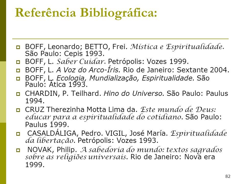 82 Referência Bibliográfica: BOFF, Leonardo; BETTO, Frei. Mística e Espiritualidade. São Paulo: Cepis 1993. BOFF, L. Saber Cuidar. Petrópolis: Vozes 1