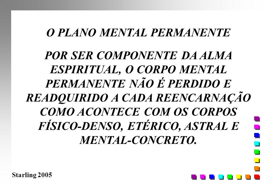 Starling 2005 O PLANO MENTAL PERMANENTE POR SER COMPONENTE DA ALMA ESPIRITUAL, O CORPO MENTAL PERMANENTE NÃO É PERDIDO E READQUIRIDO A CADA REENCARNAÇ
