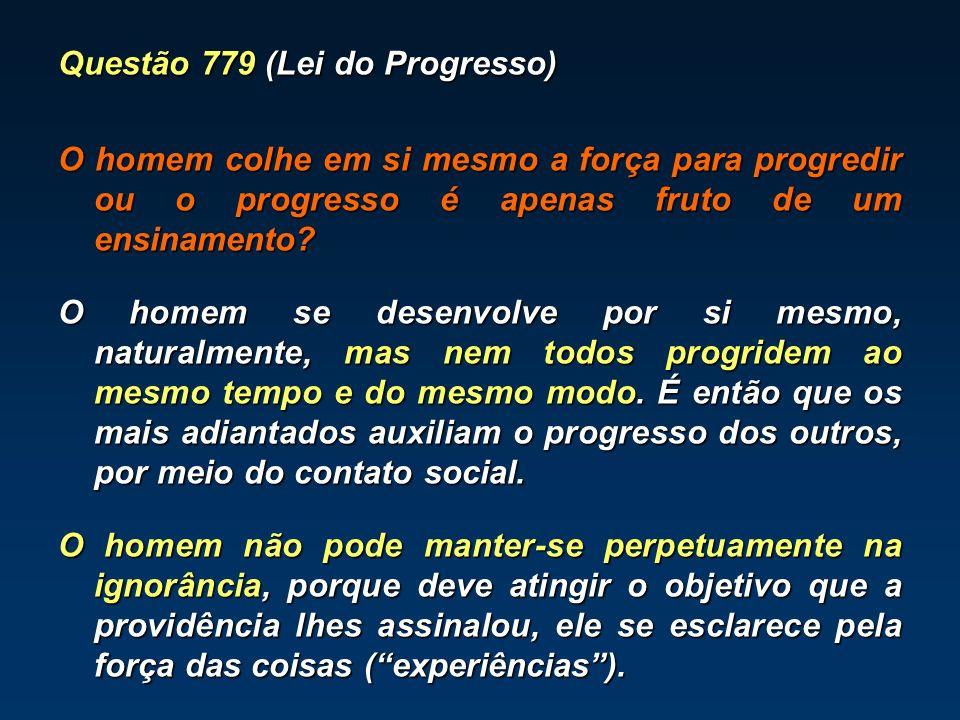 Questão 779 (Lei do Progresso) O homem colhe em si mesmo a força para progredir ou o progresso é apenas fruto de um ensinamento? O homem se desenvolve