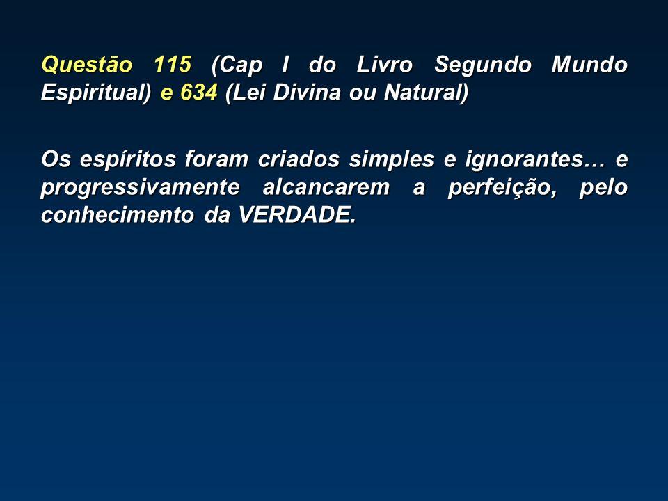 Questão 115 (Cap I do Livro Segundo Mundo Espiritual) e 634 (Lei Divina ou Natural) Os espíritos foram criados simples e ignorantes… e progressivament