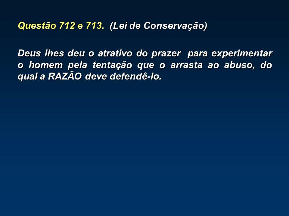 Questão 712 e 713. (Lei de Conservação) Deus lhes deu o atrativo do prazer para experimentar o homem pela tentação que o arrasta ao abuso, do qual a R
