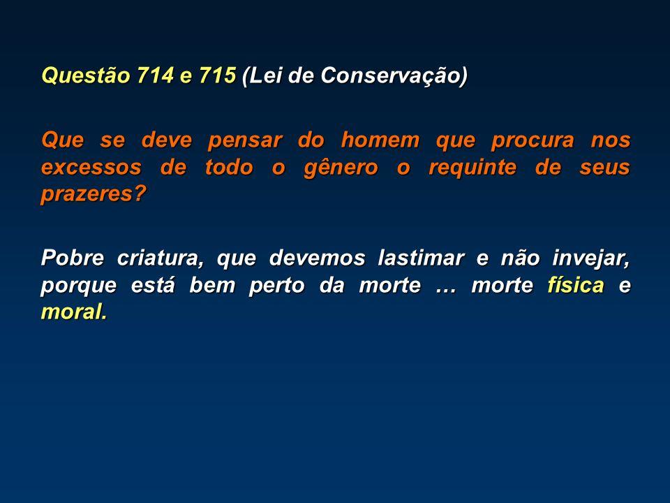 Questão 714 e 715 (Lei de Conservação) Que se deve pensar do homem que procura nos excessos de todo o gênero o requinte de seus prazeres? Pobre criatu