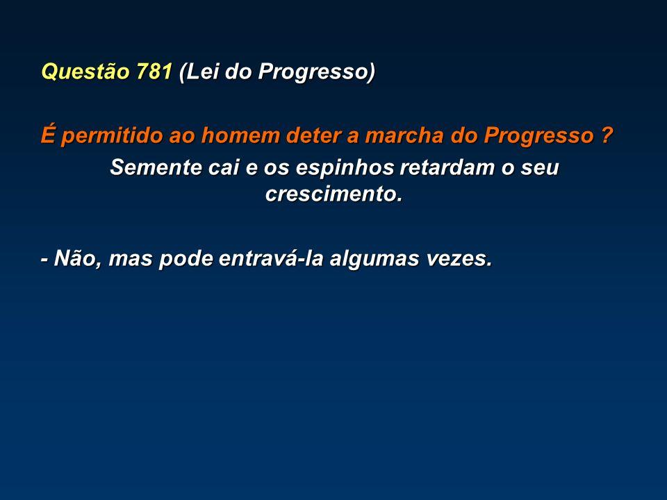 Questão 781 (Lei do Progresso) É permitido ao homem deter a marcha do Progresso ? Semente cai e os espinhos retardam o seu crescimento. - Não, mas pod