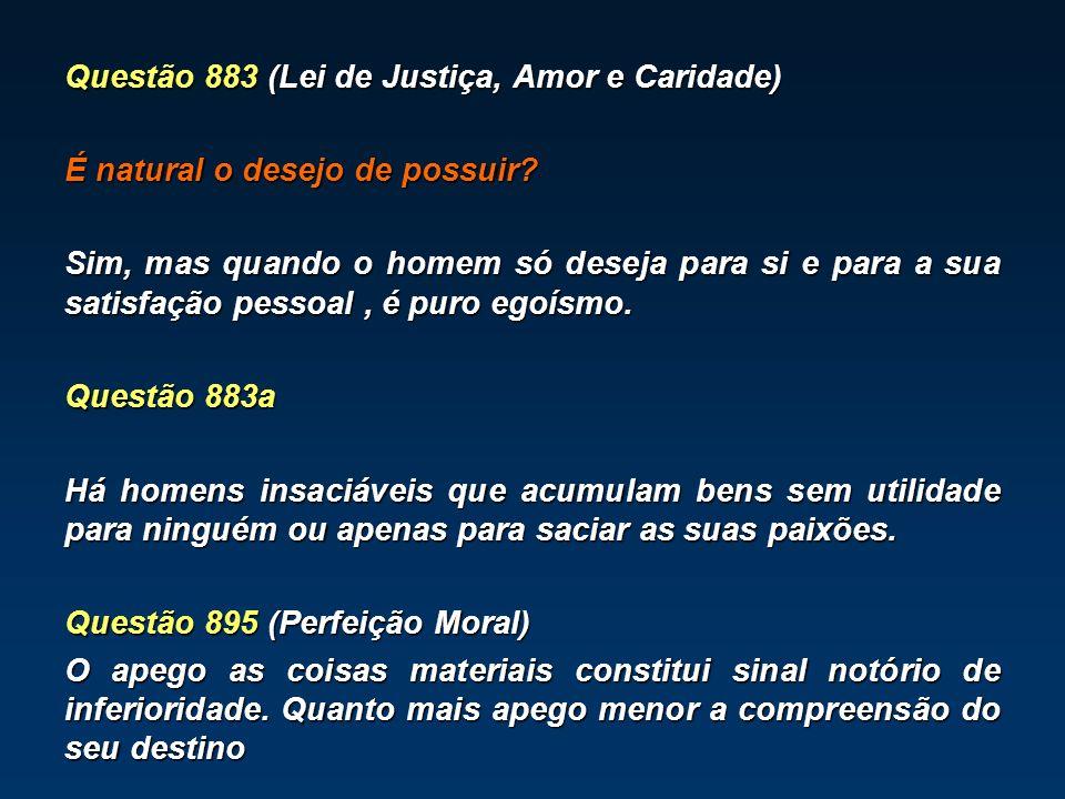 Questão 883 (Lei de Justiça, Amor e Caridade) É natural o desejo de possuir? Sim, mas quando o homem só deseja para si e para a sua satisfação pessoal