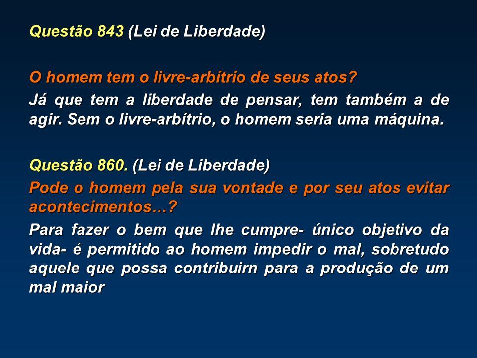 Questão 843 (Lei de Liberdade) O homem tem o livre-arbítrio de seus atos? Já que tem a liberdade de pensar, tem também a de agir. Sem o livre-arbítrio
