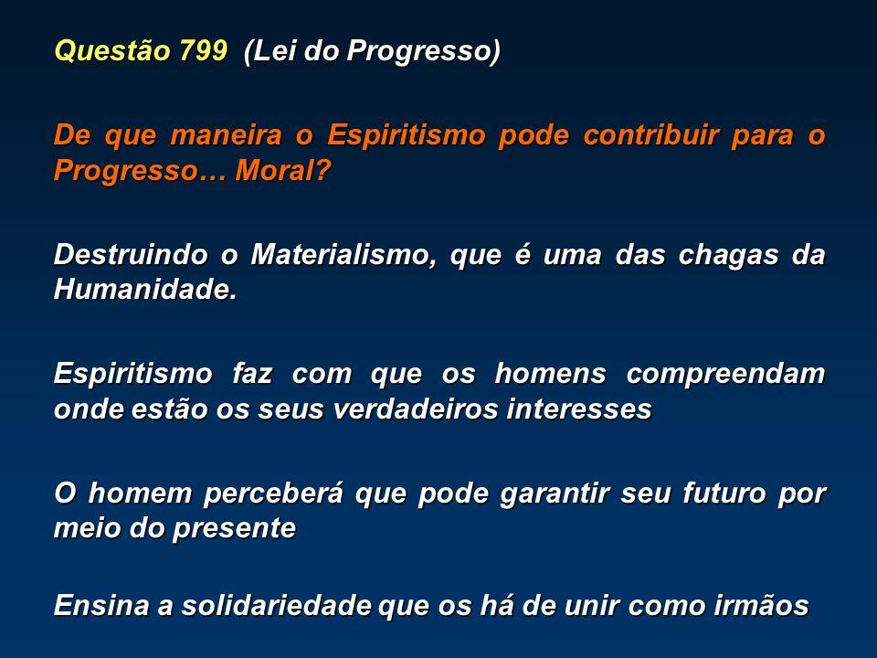 Questão 799 (Lei do Progresso) De que maneira o Espiritismo pode contribuir para o Progresso… Moral? Destruindo o Materialismo, que é uma das chagas d