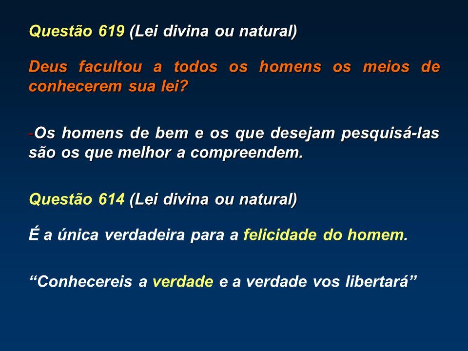 Questão 619 (Lei divina ou natural) Deus facultou a todos os homens os meios de conhecerem sua lei? -Os homens de bem e os que desejam pesquisá-las sã