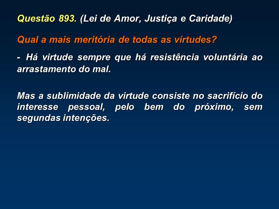 Questão 893. (Lei de Amor, Justiça e Caridade) Qual a mais meritória de todas as virtudes? - Há virtude sempre que há resistência voluntária ao arrast