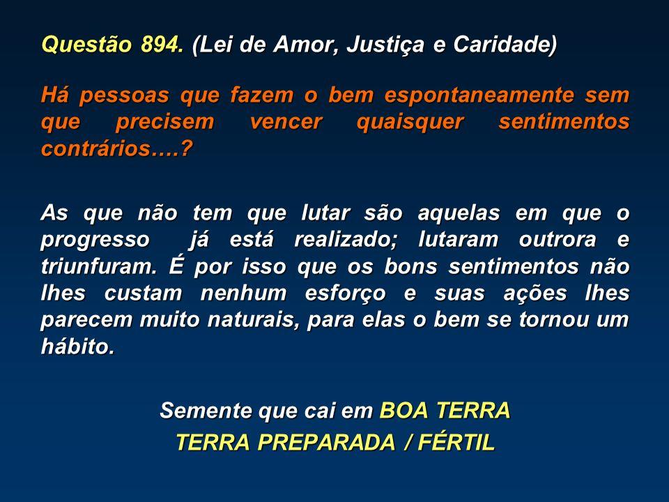 Questão 894. (Lei de Amor, Justiça e Caridade) Há pessoas que fazem o bem espontaneamente sem que precisem vencer quaisquer sentimentos contrários….?