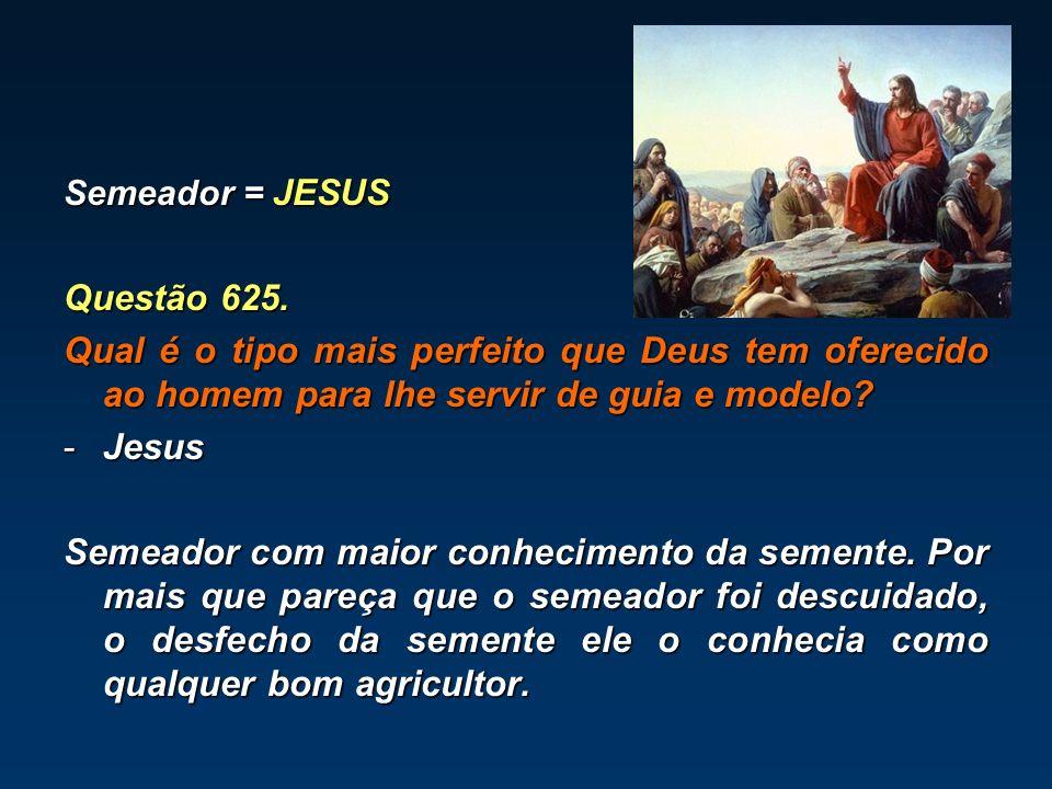 Semeador = JESUS Questão 625. Qual é o tipo mais perfeito que Deus tem oferecido ao homem para lhe servir de guia e modelo? -Jesus Semeador com maior