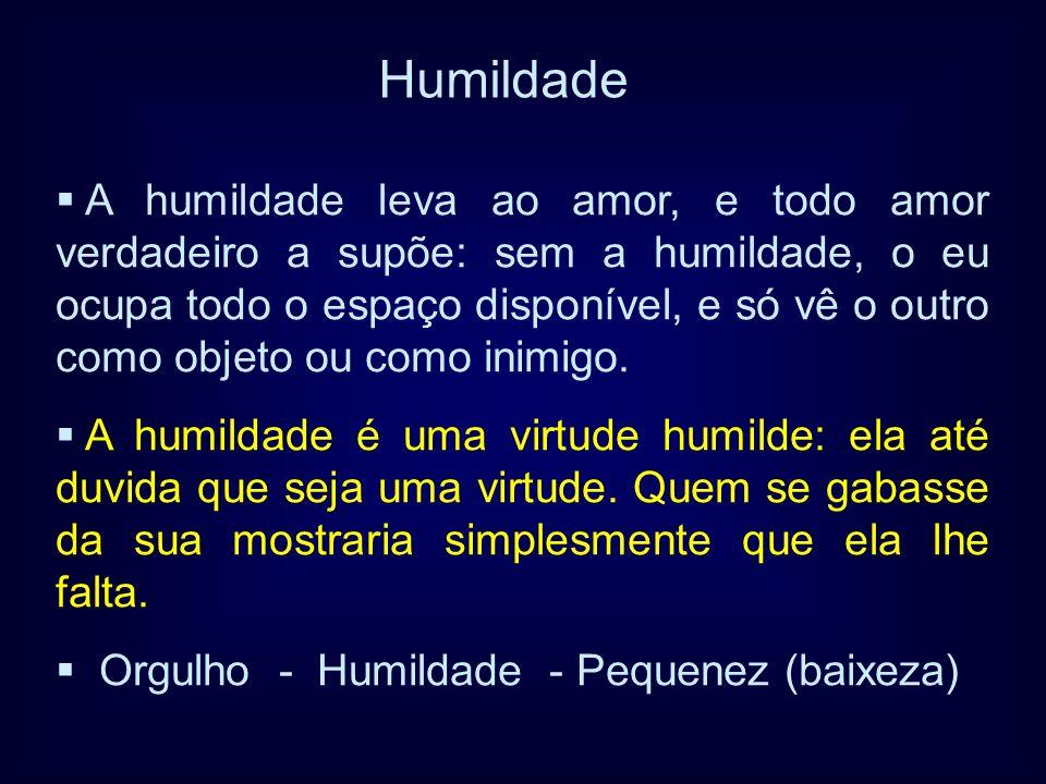 A humildade leva ao amor, e todo amor verdadeiro a supõe: sem a humildade, o eu ocupa todo o espaço disponível, e só vê o outro como objeto ou como in