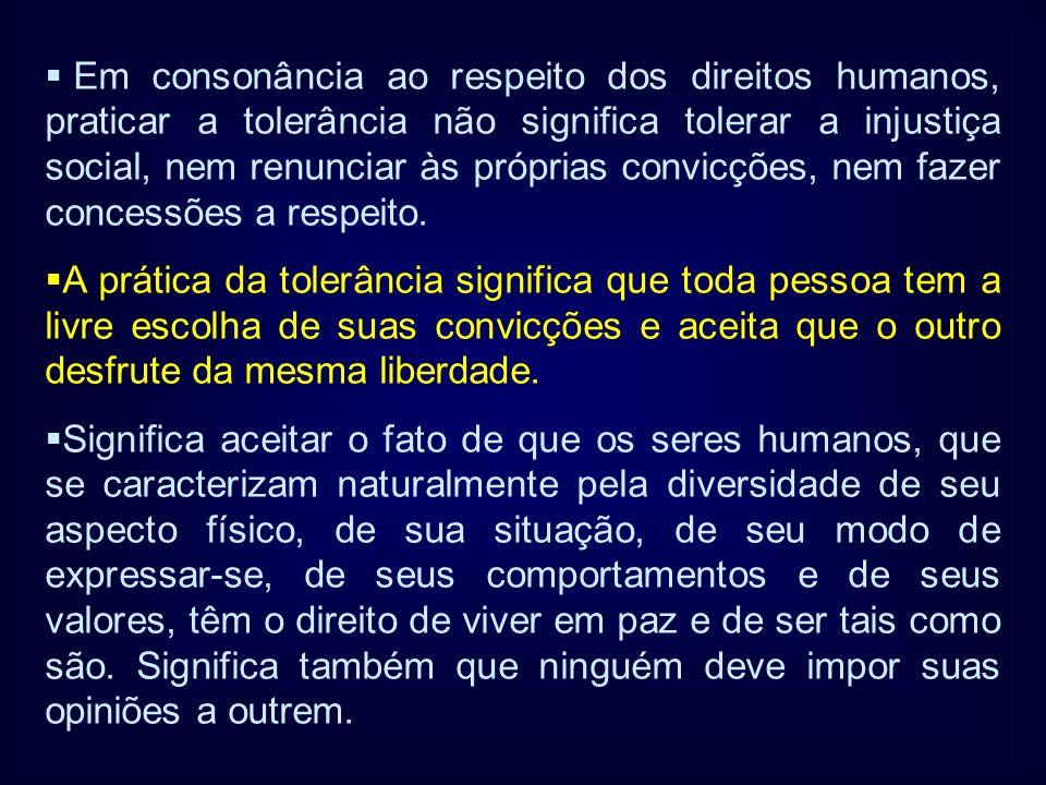 Em consonância ao respeito dos direitos humanos, praticar a tolerância não significa tolerar a injustiça social, nem renunciar às próprias convicções,