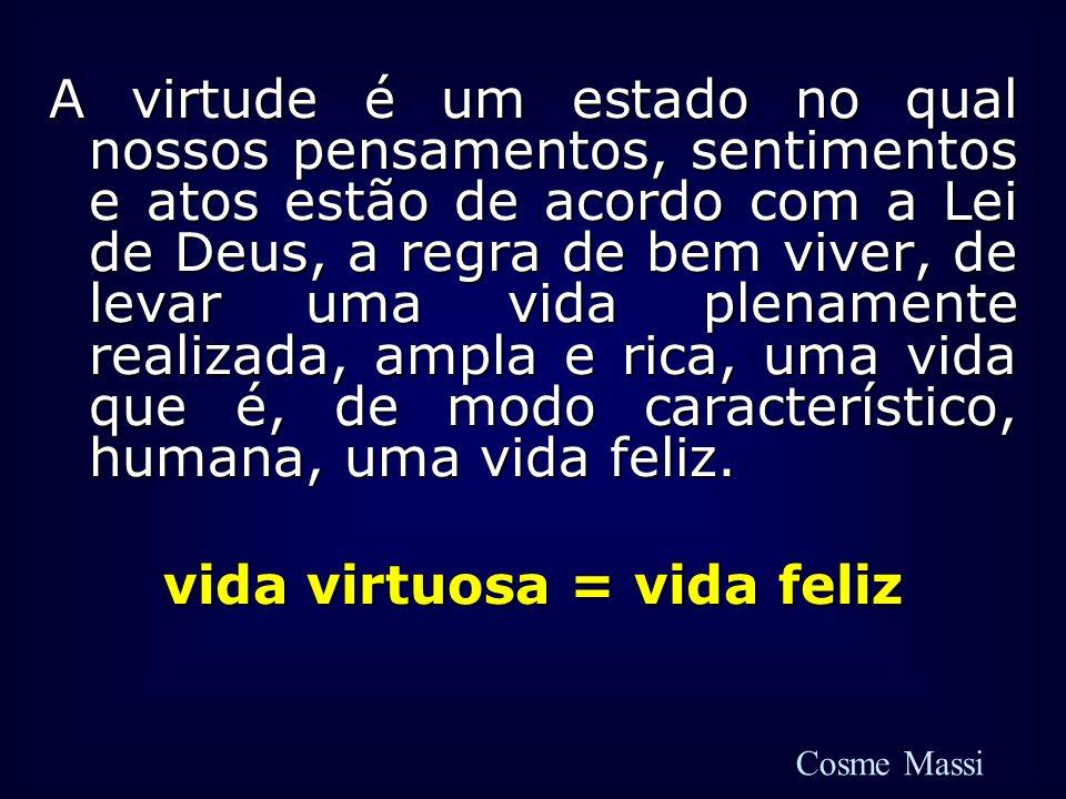 A virtude é um estado no qual nossos pensamentos, sentimentos e atos estão de acordo com a Lei de Deus, a regra de bem viver, de levar uma vida plenam