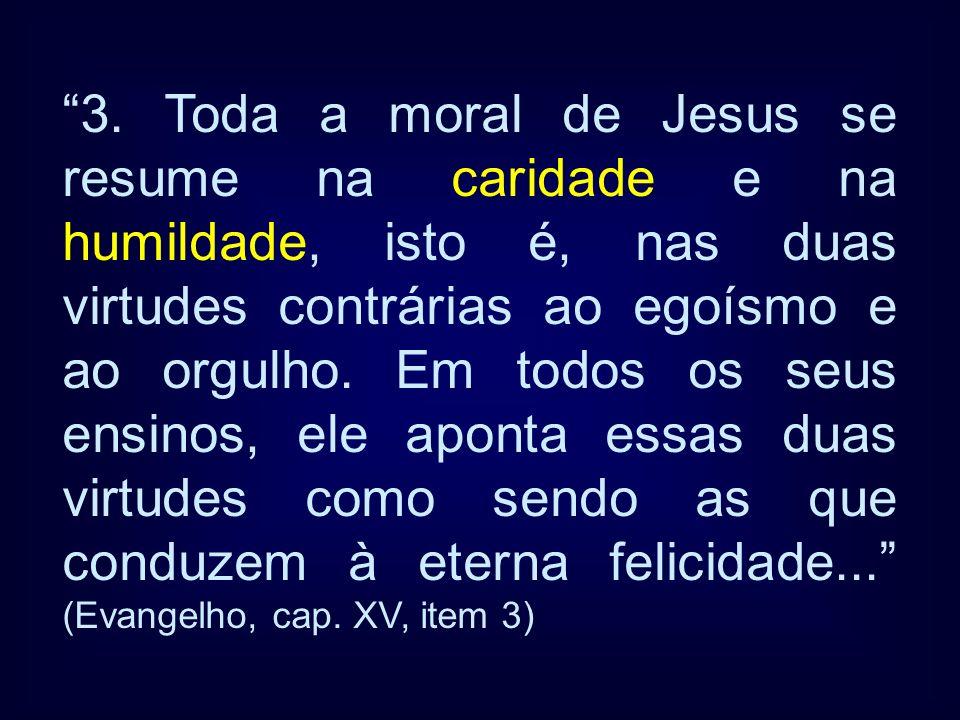 3. Toda a moral de Jesus se resume na caridade e na humildade, isto é, nas duas virtudes contrárias ao egoísmo e ao orgulho. Em todos os seus ensinos,