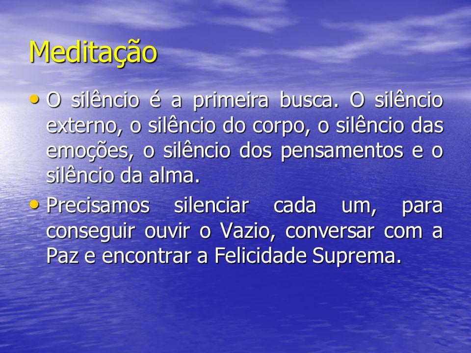 Meditação O silêncio é a primeira busca. O silêncio externo, o silêncio do corpo, o silêncio das emoções, o silêncio dos pensamentos e o silêncio da a