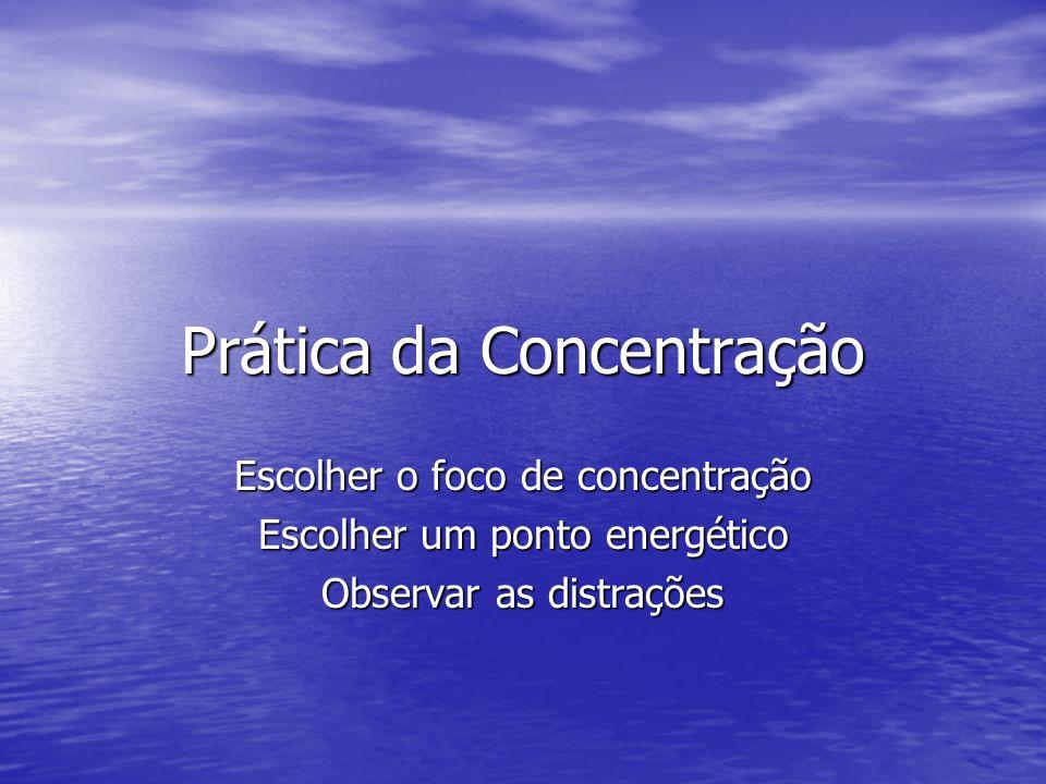 Prática da Concentração Escolher o foco de concentração Escolher um ponto energético Observar as distrações